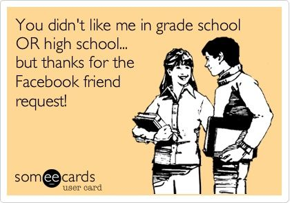 Funny Thanks Ecard: You didnt like me in primary school OR in high school... but thanks for the Facebook friend request!