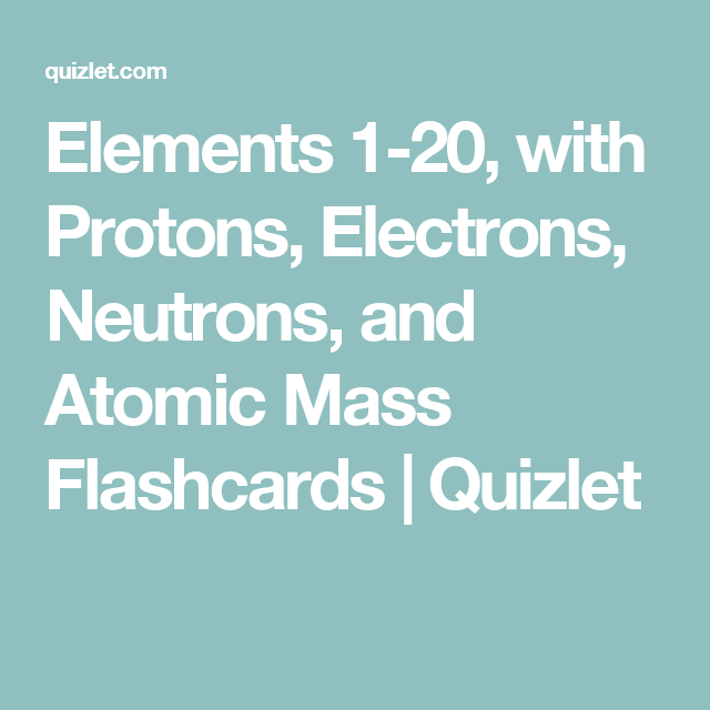 elements 1 20 with protons electrons neutrons and atomic mass flashcards quizlet