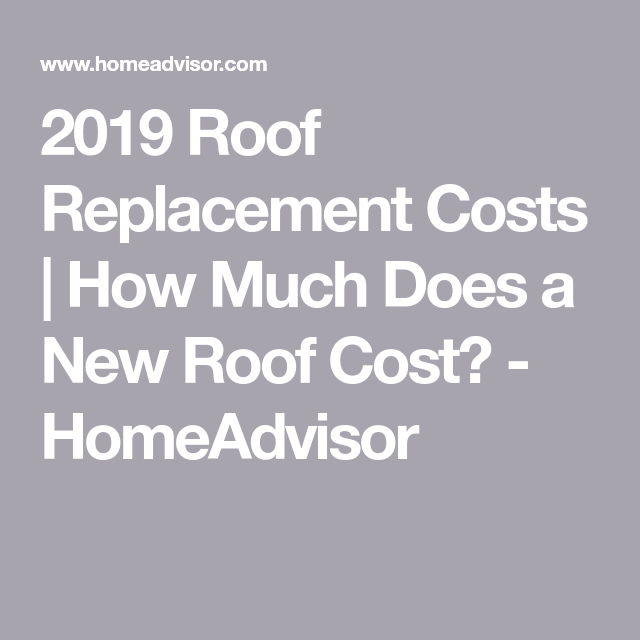 2019 Roof Replacement Costs How Much Does A New Roof Cost Homeadvisor Roof Replacement Cost Roof Cost Roof