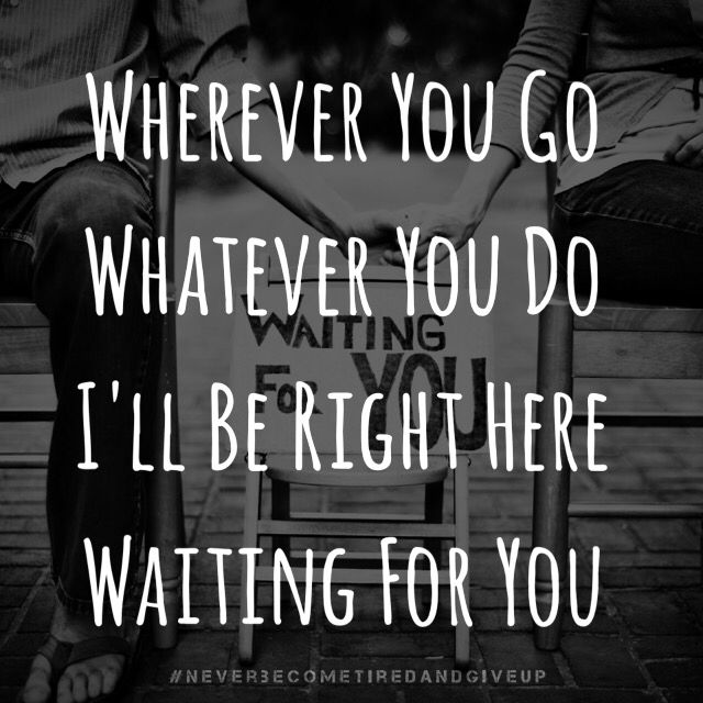 Wherever You Go Whatever You Do I Ll Be Right Here Waiting For You Neverbecometiredandgiveup Right Here Waiting Parole Waiting For You
