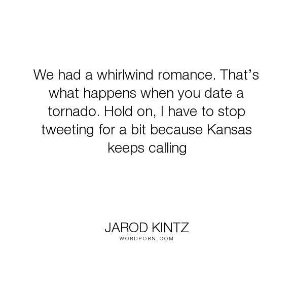 """Jarod Kintz - """"We had a whirlwind romance. That�s what happens when you date a tornado. Hold on,..."""". humor, romance, romantic, call, dating, twitter, calling, date, storm, kansas, phone-call, tornado, tweet, tweeting"""