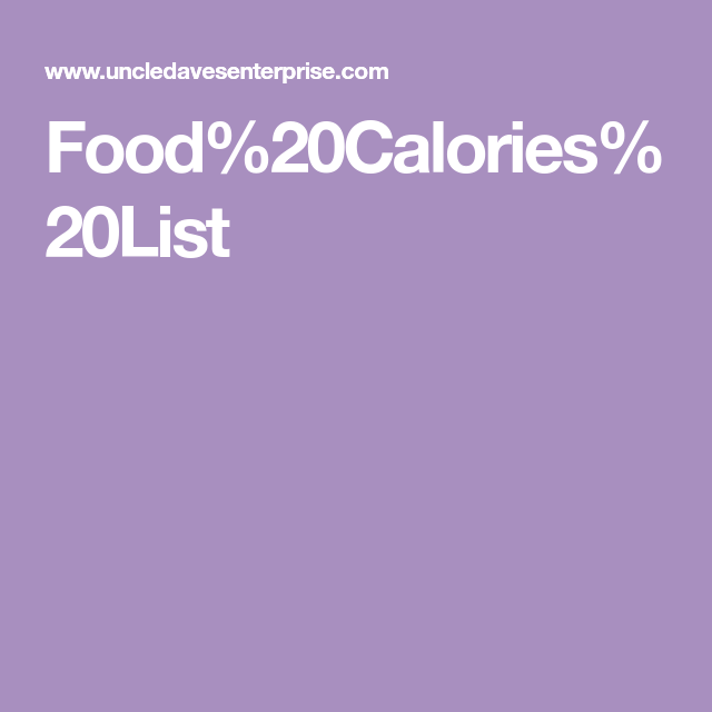 The Food Calories List Is A Table Of Everyday Foods Listing Their