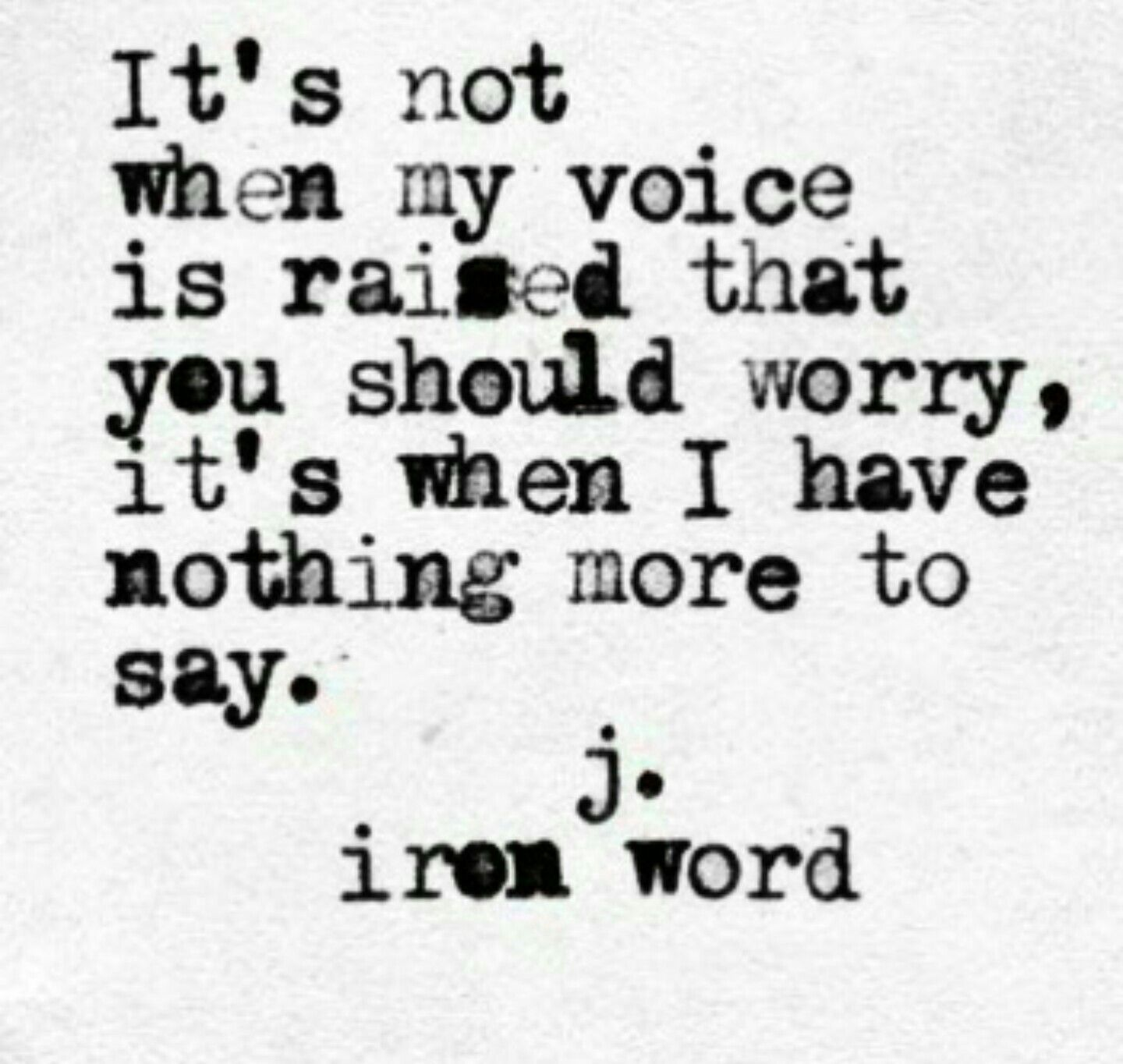 Its Not When My Voice Is Raised That You Should Worry Its When I