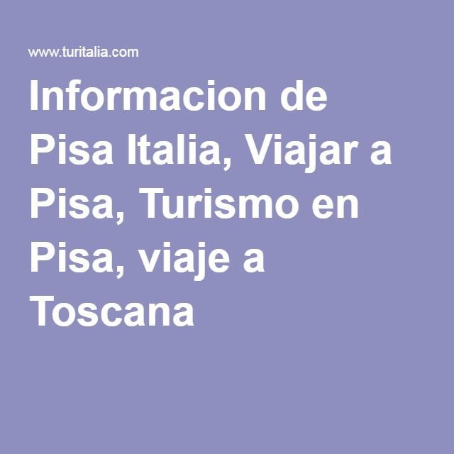 Informacion de Pisa Italia, Viajar a Pisa, Turismo en Pisa, viaje a Toscana