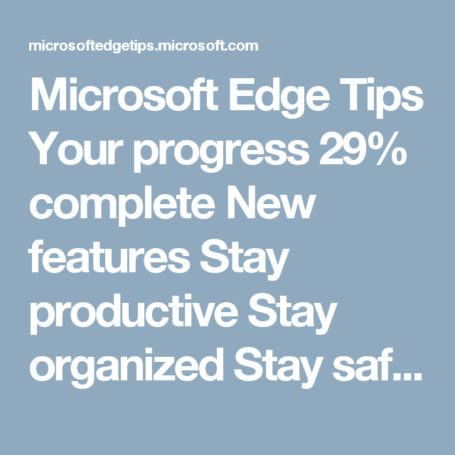 Microsoft Edge Tips                                                                          Your progress             29% complete                                                                                    New features                               Stay productive                               Stay organized                               Stay safe                                                                     New!                          Customize with extensions…