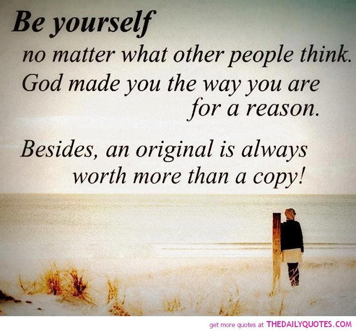Be Yourself No Matter What Other People Think. God Made You The Way You Are  For A Reason. Besides, On Original Is Always Worth More Than A Copy.