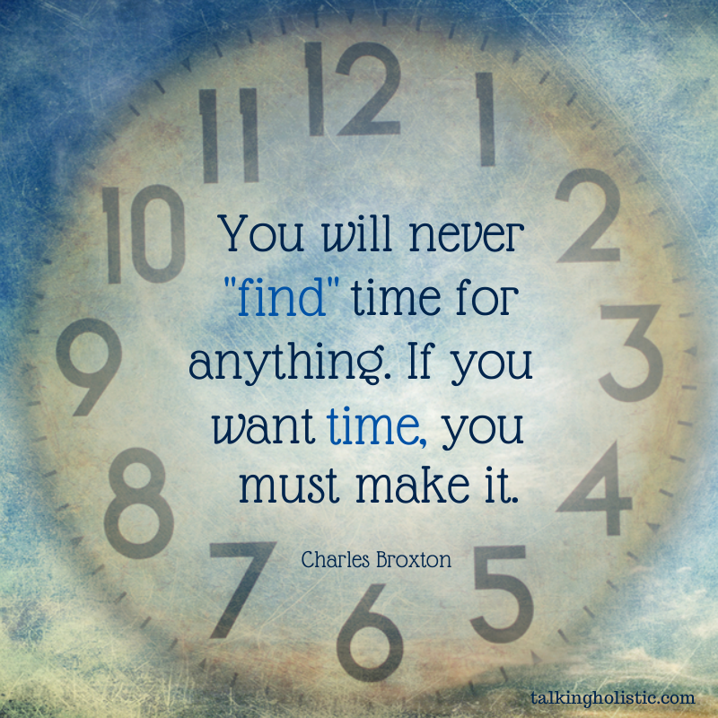 Time Management Quote: Making Time To Do What We Need To Do Can Be Challenging