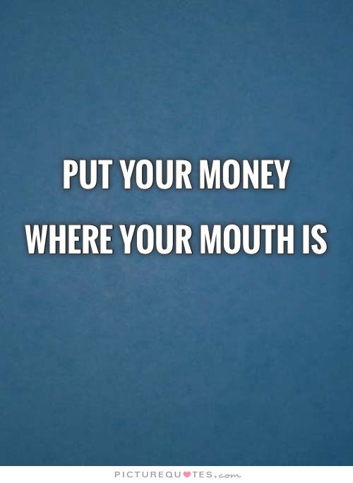 Put your money where your mouth is | PictureQuotes.com | Picture quotes,  Quotes, Your mouth