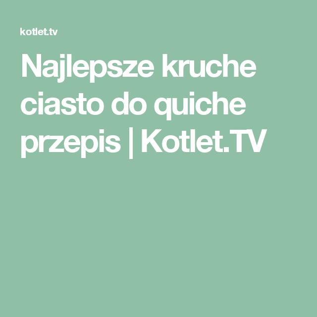 Najlepsze Kruche Ciasto Do Quiche Przepis Kotlet Tv Cakes