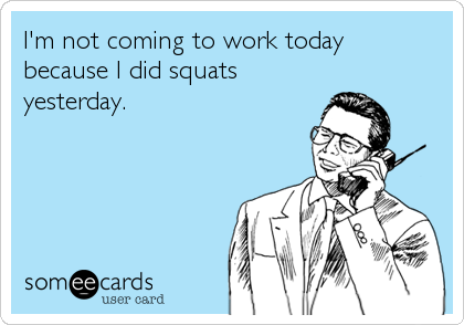 I'm not coming to work today because I did squats yesterday.