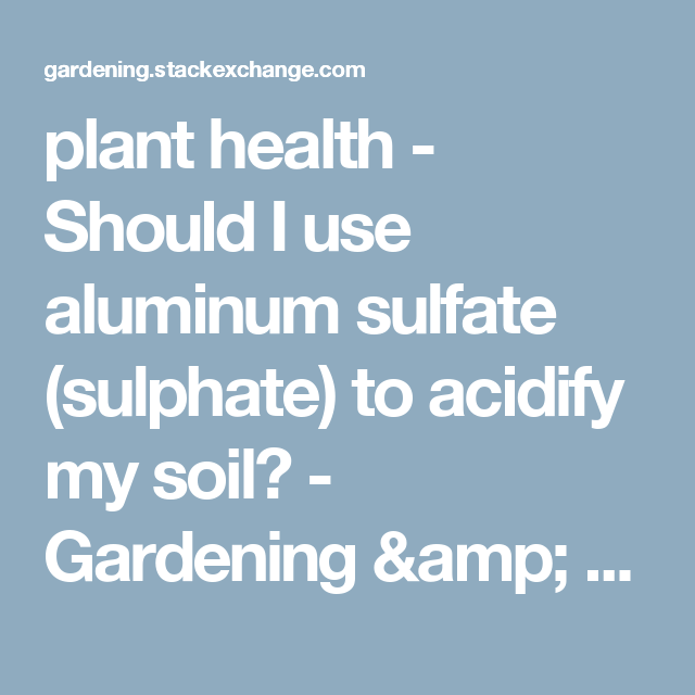 Perfect Plant Health   Should I Use Aluminum Sulfate (sulphate) To Acidify My Soil?