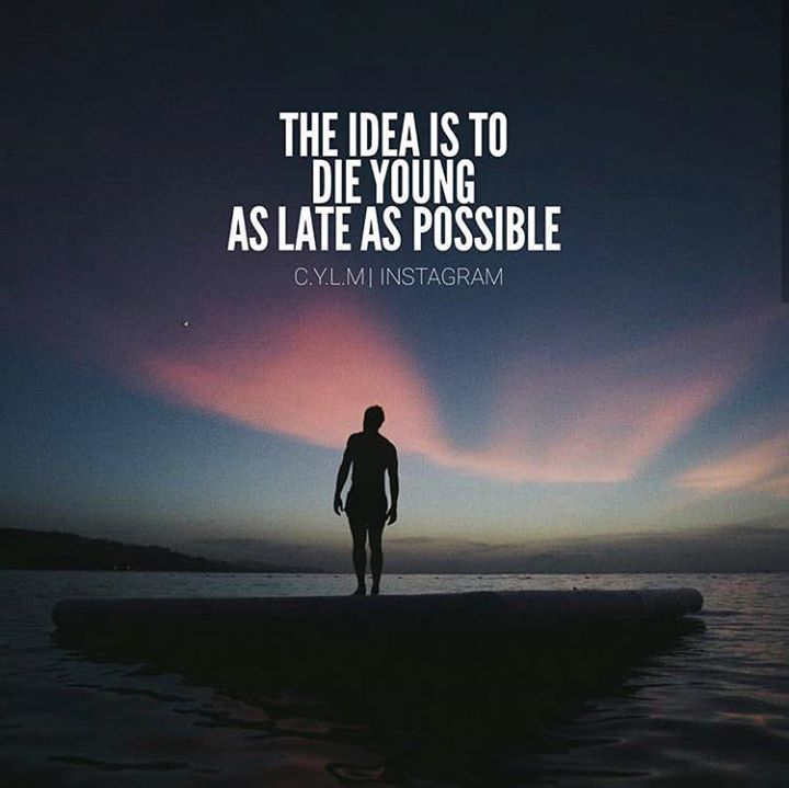 Positive Quotes The idea is to die young as late as