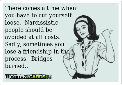 There comes a time when  you have to cut yourself  loose.  Narcissistic  people should be  avoided at all costs.   Sadly, sometimes you  lose a friendship in the  process.  Bridges burned...