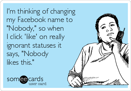 """I'm thinking of changing my Facebook name to """"Nobody,"""" so when I click 'like' on really ignorant statuses it says, """"Nobody likes this."""" #ecard #lol #funny #haha #hilarious #jokes #humor #ecards"""