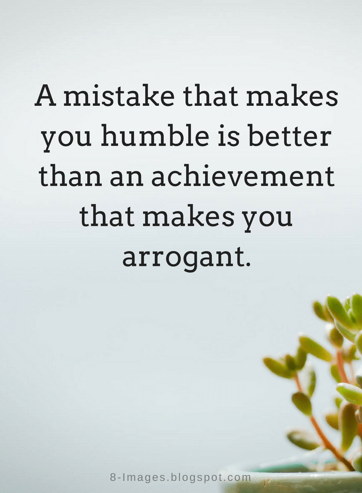 Quotes A Mistake That Makes You Humble Is Better Than An Achievement That Makes You Arrogant Humble Quotes Humble Quotes Inspiration Achievement Quotes