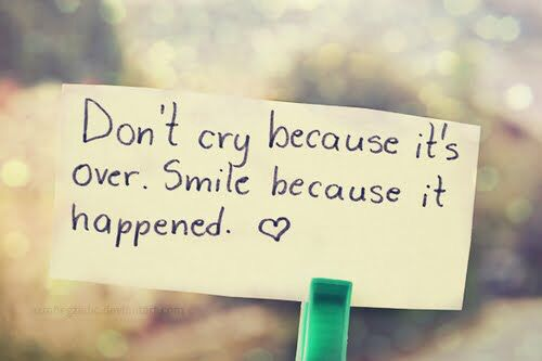 Dont cry because its over smile because it happend
