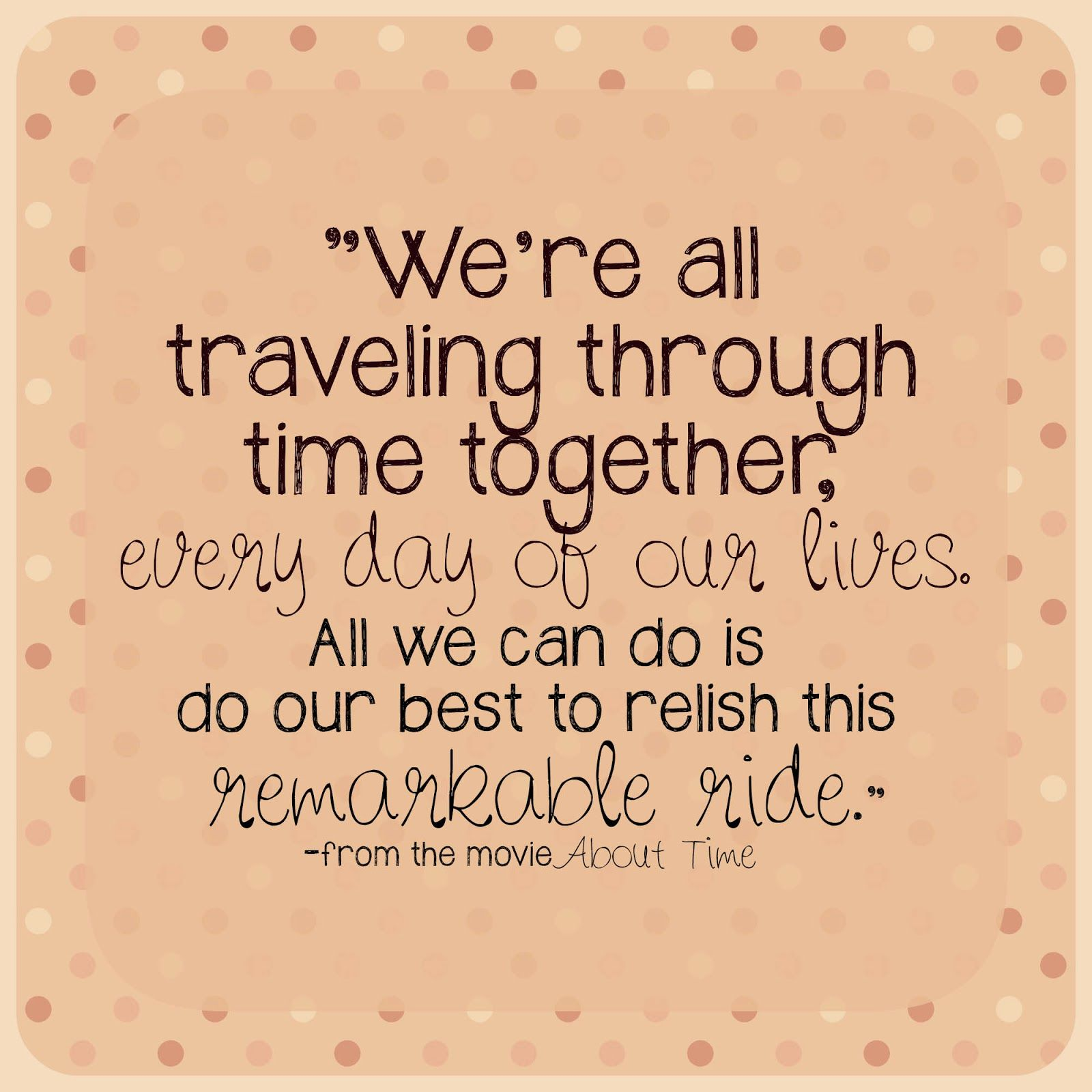 "LOVE this quote from the movie About Time ""We re all traveling through"