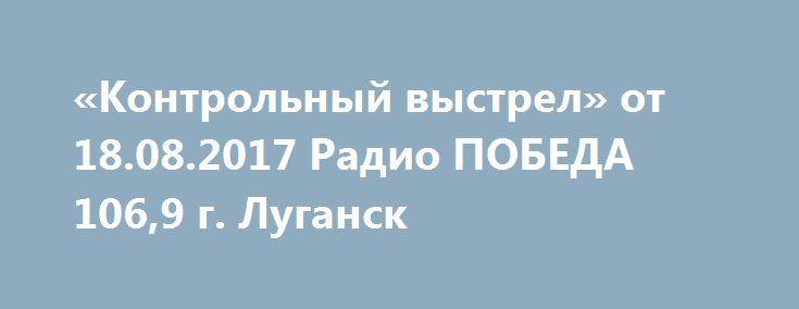 Контрольный выстрел от Радио ПОБЕДА г Луганск   Контрольный выстрел от 18 08 2017 Радио ПОБЕДА 106 9 г Луганск