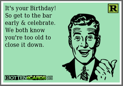It S Your Birthday So Get To The Bar Early Celebrate We Both Know You Re Too Old To Close It Down Ecards Funny Birthday Ecards Funny Funny Quotes