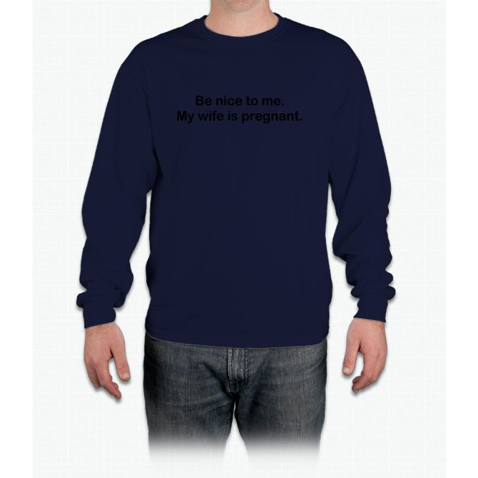 Be Nice To Me My Wife Is Pregnant Long Sleeve T-Shirt