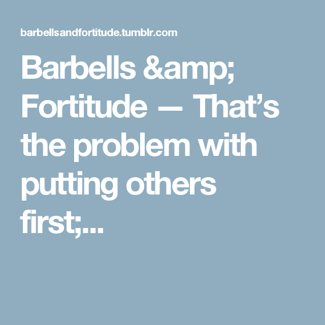 Barbells & Fortitude — That's the problem with putting others first;...