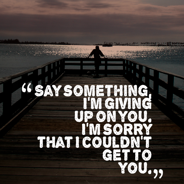 I Gave Up On You Quotes: Say Something I'm Giving Up On You I'm Sorry That I Couldn