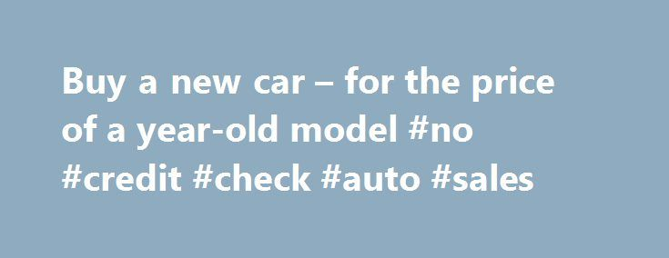 Buy A New Car For The Price Of Year Old Model No