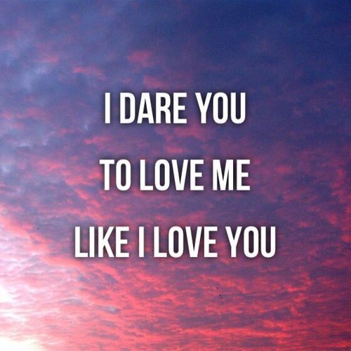 I Dare You To Love Me Like I Love You Love Quotes Love Quotes For Her I Love  You Quotes Love Quotes For Him Love Quotes For Your Boyfriend Teen Love  Quotes ...