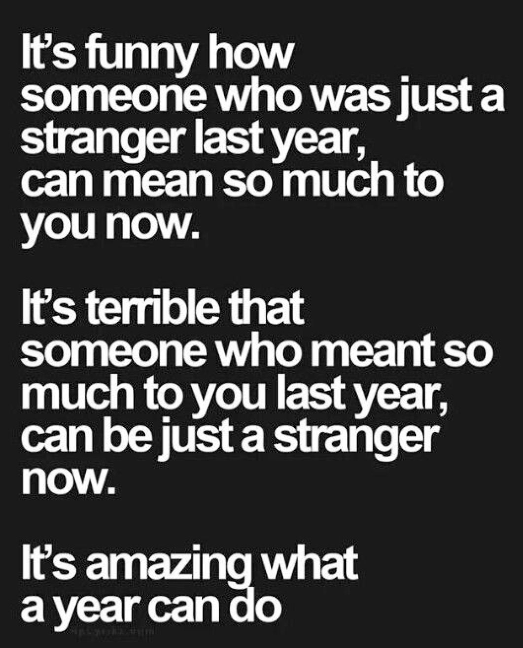 It S Funny How A Someone Who Was Just A Stranger Last Year Can Mean So Much To You Now It S Ter Friendship Quotes Best Friendship Quotes Inspirational Quotes