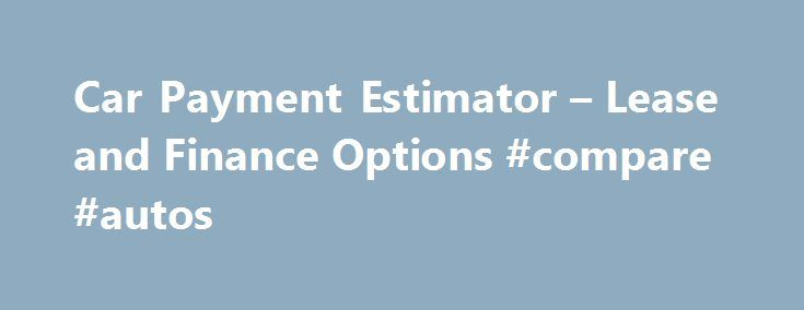 Car Payment Estimator u2013 Lease and Finance Options #compare #autos - lease payment calculator