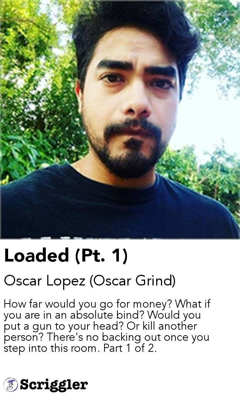 Loaded (Pt. 1) by Oscar Lopez (Oscar Grind) https://scriggler.com/detailPost/story/43047