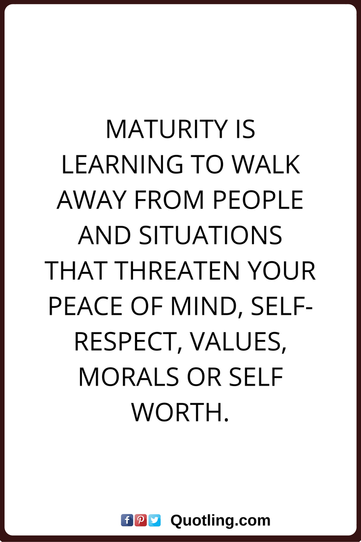 peace of mind quotes Maturity is learning to walk away from people and situations that threaten
