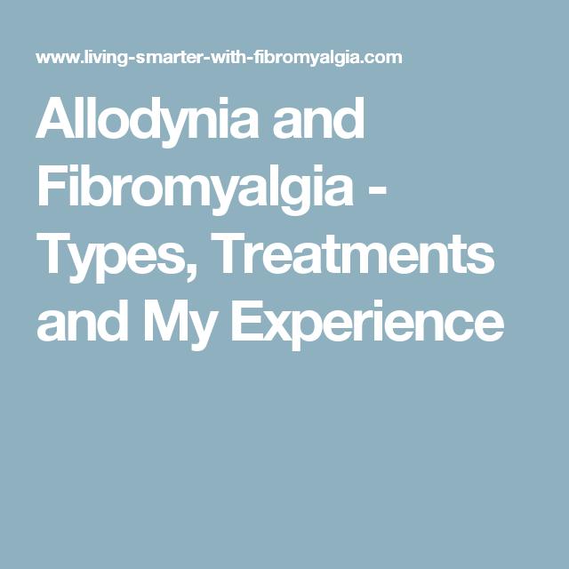 Allodynia and Fibromyalgia - Types, Treatments and My Experience