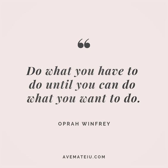 Do what you have to do until you can do what you want to do. Oprah Winfrey Quote 182