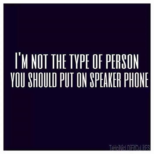 If I know I'm on speakerphone...I WILL make you regret it..unless I know your driving..lol