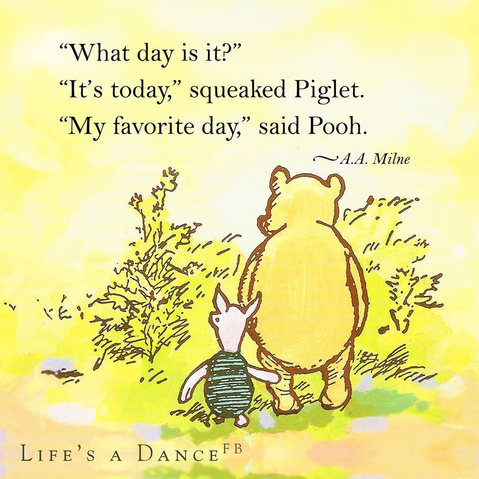 """""""What day is it?"""" asked Pooh. """"It's today,"""" squeaked Piglet. """"My favorite day,"""" said Pooh."""