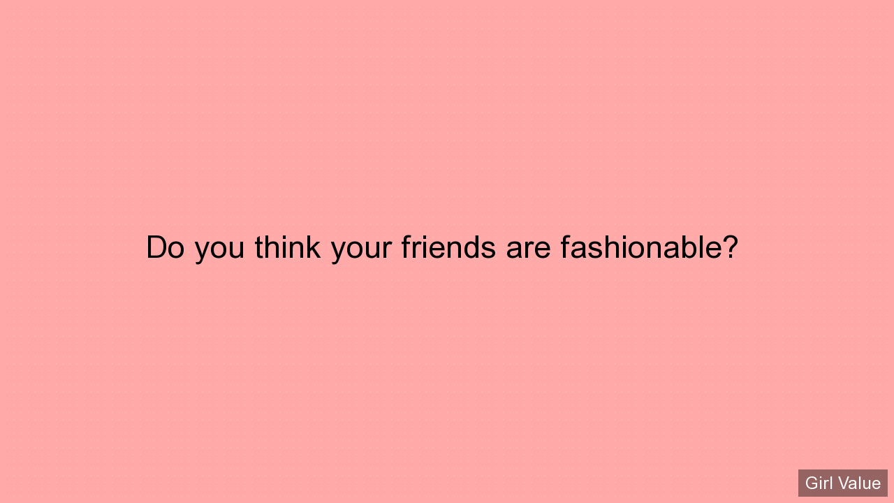 Do you think your friends are fashionable?