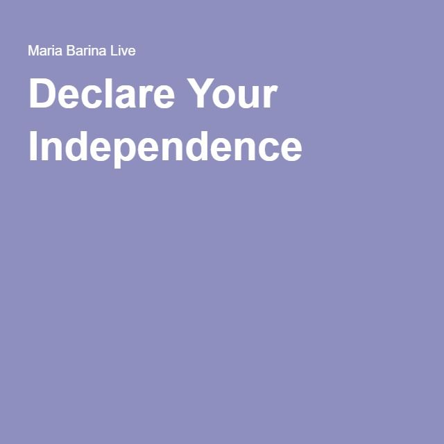 Declare Your Independence http://mariabarinalive.com/declare-independence/
