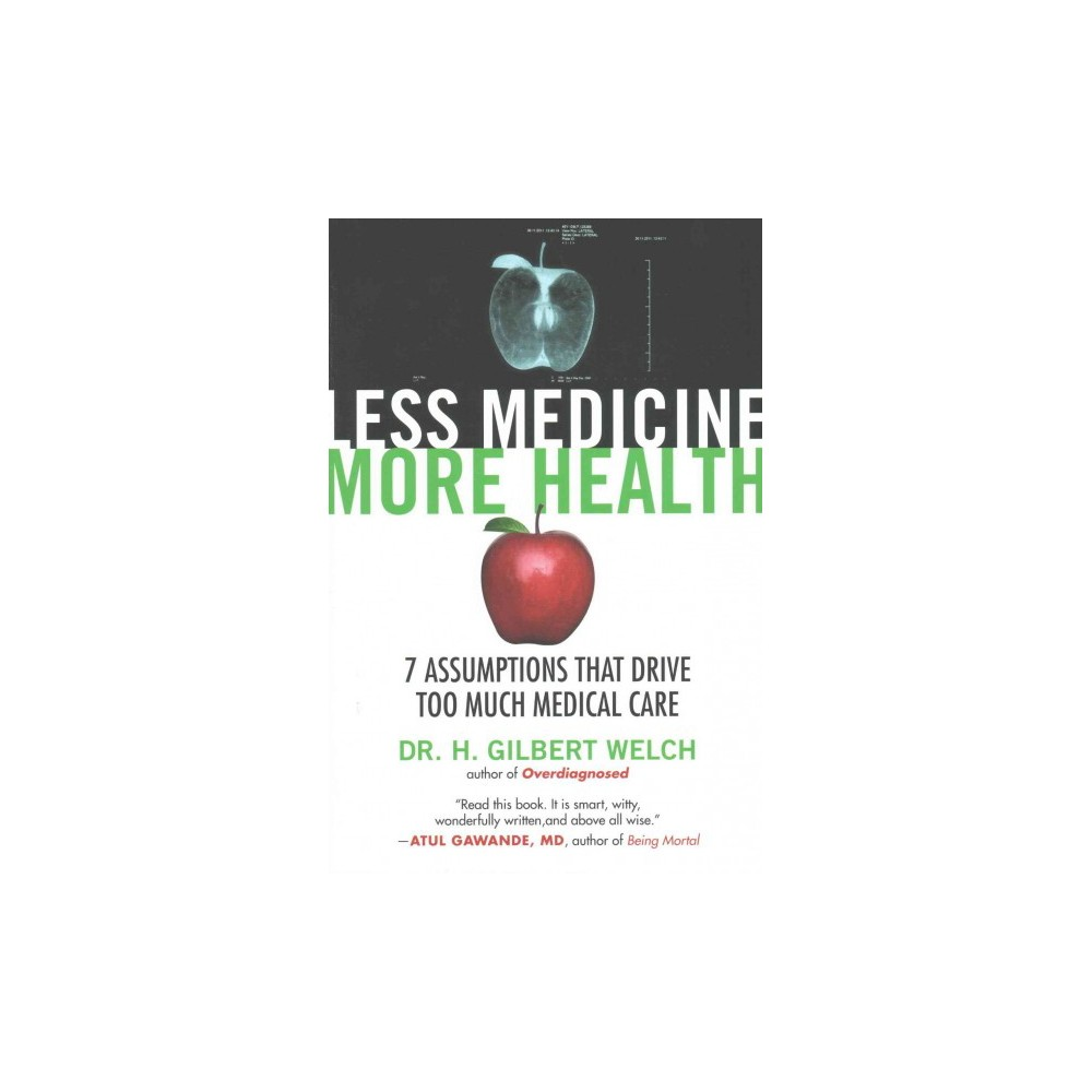 Less Medicine, More Health : 7 Assumptions That Drive Too Much Medical Care (Paperback) (Dr. H. Gilbert