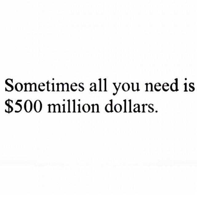 Sometimes All You Need Is 500 Million Dollars Funny Quote Truth Funny Quotes  Teen Quotes Lmao