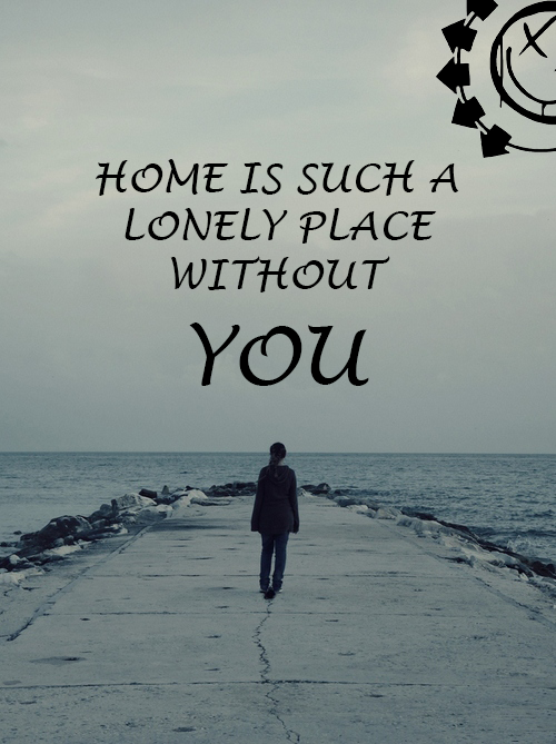 Home is such a lonely place without you Blink 182 Blink