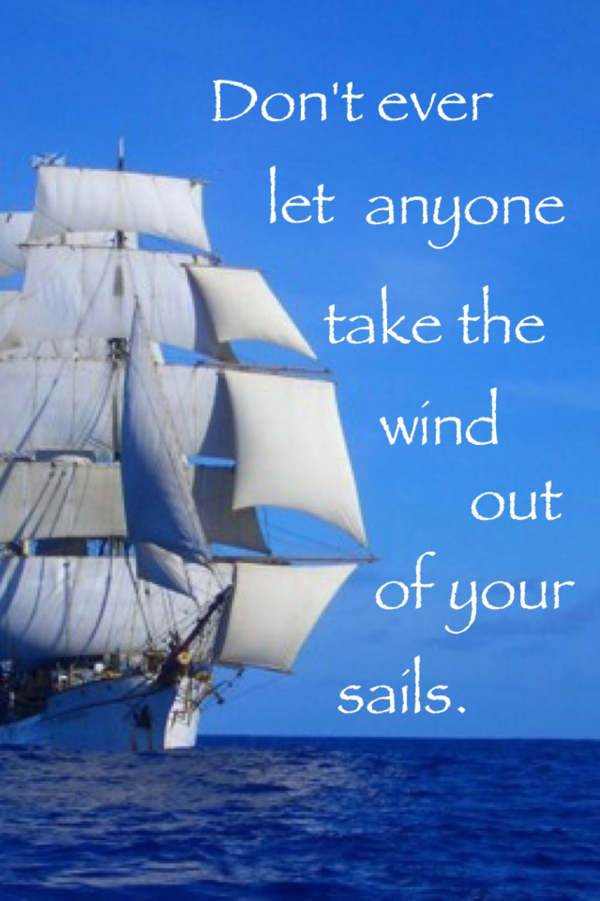 Quotes About Sailing And Life Don't Ever Let Anyone Take The Wind Out Of Your Sails Words