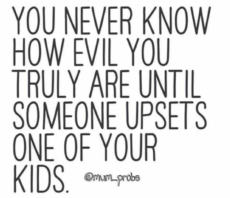 Yup I Can Take A Lot Of Bs But Mess With My Kid And I Will