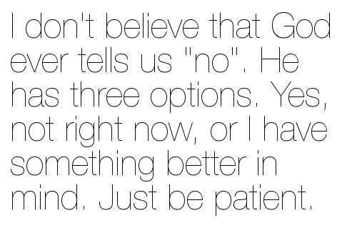 "I don't believe that GOD ever tells us ""no"". He has three options, Yes, not right now, or I have something better in mind, Just be patient #quotes"