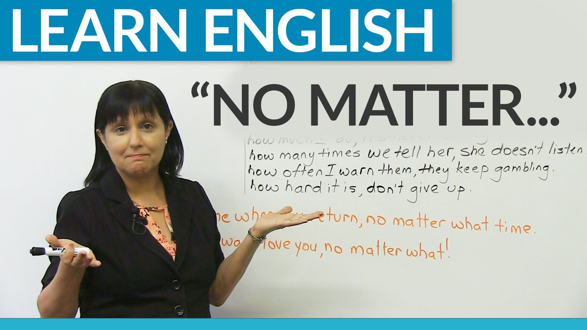 No matter what, no matter when, no matter where…Learn the meaning of this very common expression, and practice how to use it in lots of ways to express different ideas. Each time you learn a new expression, you get closer to becoming a fluent English speaker! No matter what your level of English now, you can improve by watching lessons and practicing.