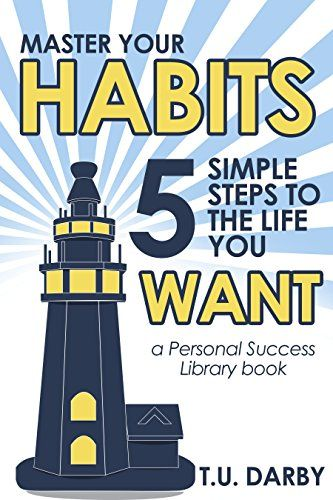 Master Your Habits: 5 Simple Steps to the Life You Want (Personal Success Library Book 1) by [Darby, T.U.]