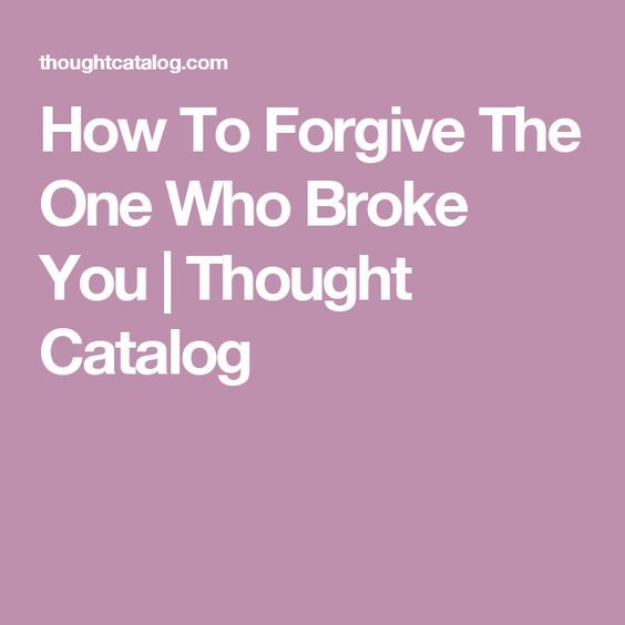 How To Forgive The One Who Broke You | Thought catalog, He