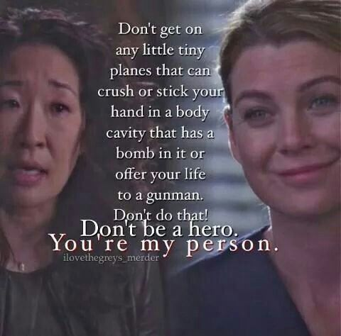 Don't be a hero! You are my person!