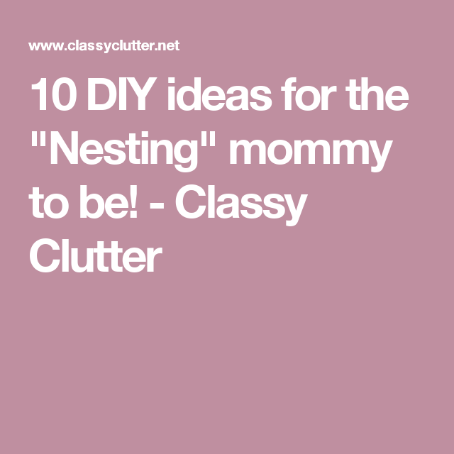 """10 DIY ideas for the """"Nesting"""" mommy to be! - Classy Clutter"""