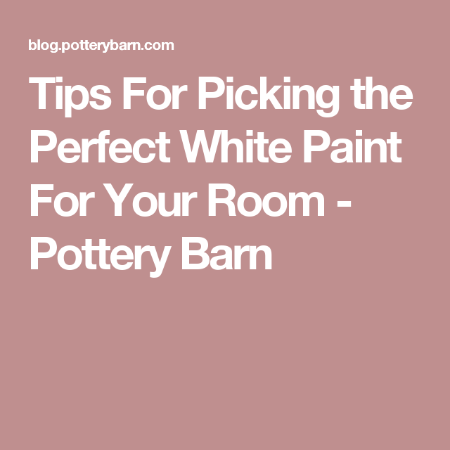 Tips For Picking the Perfect White Paint For Your Room - Pottery ...